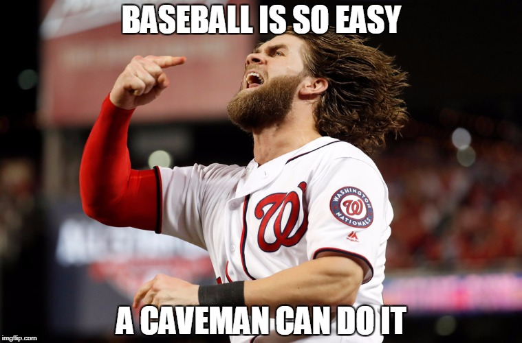 BASEBALL IS SO EASY A CAVEMAN CAN DO IT | image tagged in bryce harper caveman | made w/ Imgflip meme maker