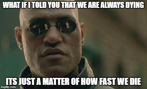 Matrix Morpheus Meme | WHAT IF I TOLD YOU THAT WE ARE ALWAYS DYING ITS JUST A MATTER OF HOW FAST WE DIE | image tagged in memes,matrix morpheus | made w/ Imgflip meme maker