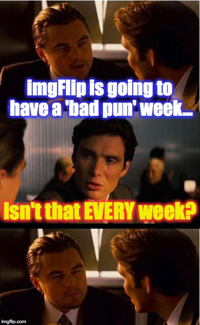 Inception Meme | imgFlip is going to have a 'bad pun' week... Isn't that EVERY week? | image tagged in memes,inception | made w/ Imgflip meme maker