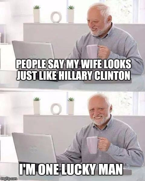 I bet Harold's wife looks quite handsome in a pantsuit  | PEOPLE SAY MY WIFE LOOKS JUST LIKE HILLARY CLINTON I'M ONE LUCKY MAN | image tagged in memes,hide the pain harold,jbmemegeek,hillary clinton | made w/ Imgflip meme maker
