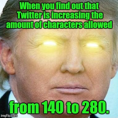 I'm getting more powerful.  | When you find out that Twitter is increasing the amount of characters allowed from 140 to 280. | image tagged in funny,donald trump,tweets,powerful | made w/ Imgflip meme maker