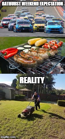 BATHURST WEEKEND EXPECTATION REALITY | image tagged in expectation vs reality | made w/ Imgflip meme maker