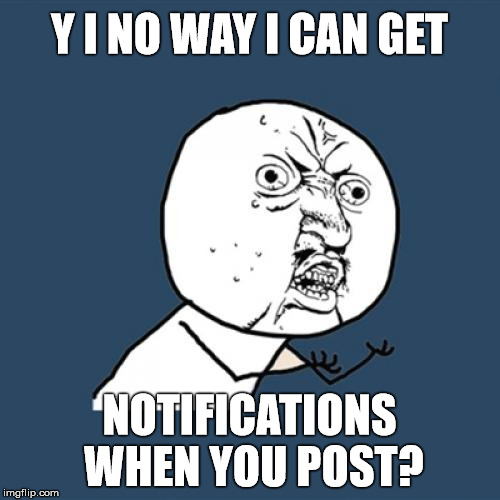 Y U No Meme | Y I NO WAY I CAN GET NOTIFICATIONS WHEN YOU POST? | image tagged in memes,y u no | made w/ Imgflip meme maker