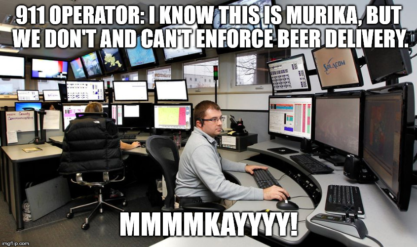 911 OPERATOR: I KNOW THIS IS MURIKA, BUT WE DON'T AND CAN'T ENFORCE BEER DELIVERY. MMMMKAYYYY! | made w/ Imgflip meme maker