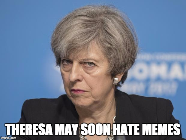 THERESA MAY SOON HATE MEMES | image tagged in angry theresa may | made w/ Imgflip meme maker