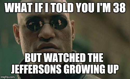 Matrix Morpheus Meme | WHAT IF I TOLD YOU I'M 38 BUT WATCHED THE JEFFERSONS GROWING UP | image tagged in memes,matrix morpheus | made w/ Imgflip meme maker