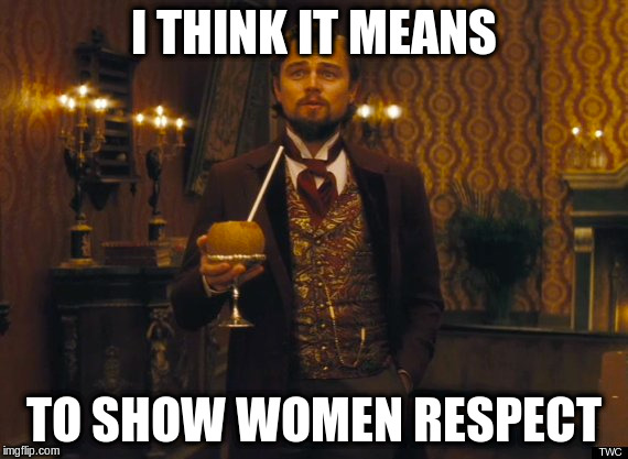 I THINK IT MEANS TO SHOW WOMEN RESPECT | made w/ Imgflip meme maker