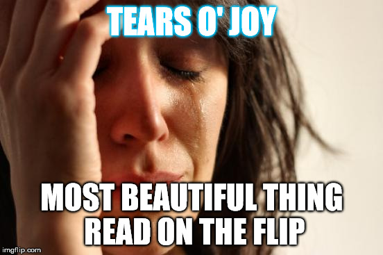 First World Problems Meme | TEARS O' JOY MOST BEAUTIFUL THING READ ON THE FLIP | image tagged in memes,first world problems | made w/ Imgflip meme maker