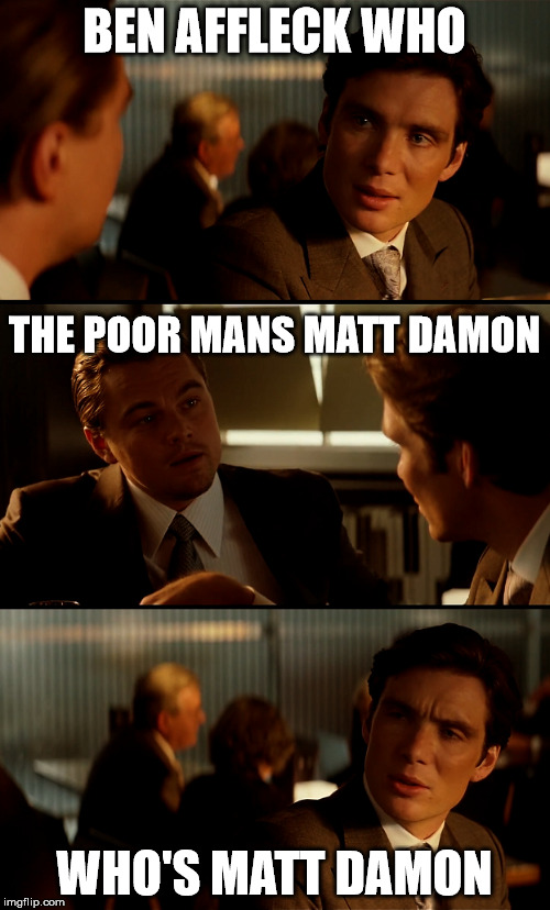 ben affleck | BEN AFFLECK WHO WHO'S MATT DAMON THE POOR MANS MATT DAMON | image tagged in inception,ben affleck,matt damon | made w/ Imgflip meme maker