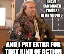 I HAVE HAD BIGGER TIMERS IN MY SHORTS AND I PAY EXTRA FOR THAT KIND OF ACTION | made w/ Imgflip meme maker