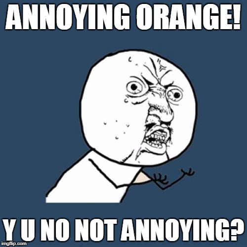 Y U No Meme | ANNOYING ORANGE! Y U NO NOT ANNOYING? | image tagged in memes,y u no | made w/ Imgflip meme maker