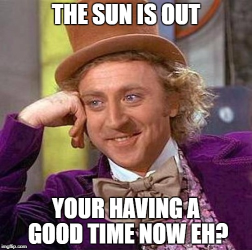 Creepy Condescending Wonka Meme | THE SUN IS OUT YOUR HAVING A GOOD TIME NOW EH? | image tagged in memes,creepy condescending wonka | made w/ Imgflip meme maker