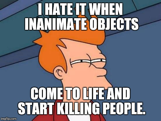 Futurama Fry Meme | I HATE IT WHEN INANIMATE OBJECTS COME TO LIFE AND START KILLING PEOPLE. | image tagged in memes,futurama fry | made w/ Imgflip meme maker