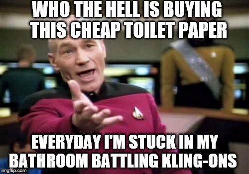 Really Picard Wtf | WHO THE HELL IS BUYING THIS CHEAP TOILET PAPER EVERYDAY I'M STUCK IN MY BATHROOM BATTLING KLING-ONS | image tagged in memes,picard wtf,klingon,toilet paper,toilet humor,klingon warrior | made w/ Imgflip meme maker