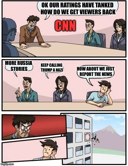 Boardroom Meeting Suggestion Meme | OK OUR RATINGS HAVE TANKED HOW DO WE GET VIEWERS BACK MORE RUSSIA STORIES KEEP CALLING TRUMP A NAZI HOW ABOUT WE JUST REPORT THE NEWS CNN | image tagged in memes,boardroom meeting suggestion | made w/ Imgflip meme maker