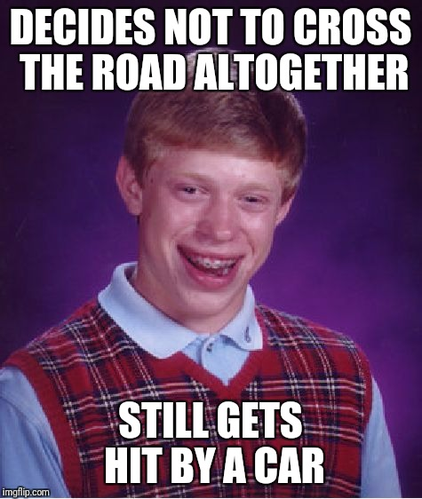 DECIDES NOT TO CROSS THE ROAD ALTOGETHER STILL GETS HIT BY A CAR | image tagged in memes,bad luck brian | made w/ Imgflip meme maker