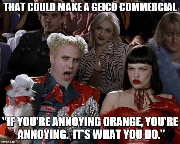 "Mugatu So Hot Right Now Meme | THAT COULD MAKE A GEICO COMMERCIAL ""IF YOU'RE ANNOYING ORANGE, YOU'RE ANNOYING.  IT'S WHAT YOU DO."" 