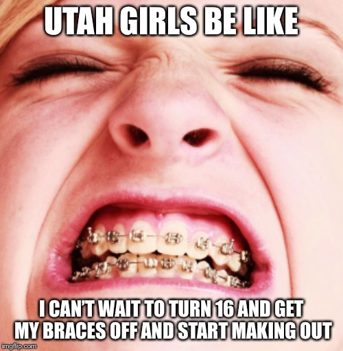 UTAH GIRLS BE LIKE I CAN'T WAIT TO TURN 16 AND GET MY BRACES OFF AND START MAKING OUT | image tagged in utah | made w/ Imgflip meme maker