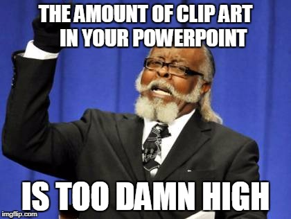 PowerPoint Tips | THE AMOUNT OF CLIP ART    IN YOUR POWERPOINT IS TOO DAMN HIGH | image tagged in memes,too damn high,clip art,powerpoint | made w/ Imgflip meme maker