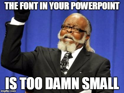 PowerPoint Tips 2 | THE FONT IN YOUR POWERPOINT IS TOO DAMN SMALL | image tagged in memes,too damn high,powerpoint | made w/ Imgflip meme maker