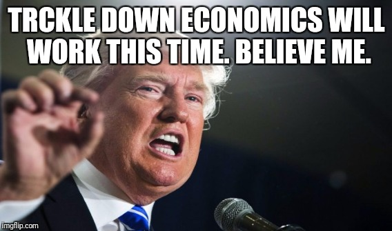 TRCKLE DOWN ECONOMICS WILL WORK THIS TIME. BELIEVE ME. | made w/ Imgflip meme maker