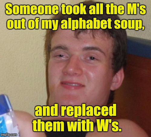 10 Guy Meme | Someone took all the M's out of my alphabet soup, and replaced them with W's. | image tagged in memes,10 guy | made w/ Imgflip meme maker