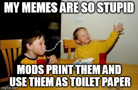 MY MEMES ARE SO STUPID MODS PRINT THEM AND USE THEM AS TOILET PAPER | made w/ Imgflip meme maker