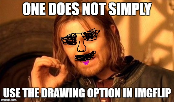 One Does Not Simply Meme | ONE DOES NOT SIMPLY USE THE DRAWING OPTION IN IMGFLIP | image tagged in memes,one does not simply | made w/ Imgflip meme maker