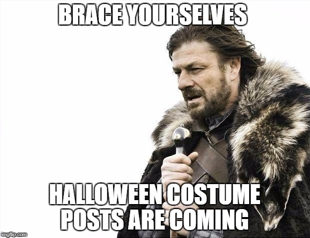 Brace Yourselves X is Coming Meme | BRACE YOURSELVES HALLOWEEN COSTUME POSTS ARE COMING | image tagged in memes,brace yourselves x is coming,AdviceAnimals | made w/ Imgflip meme maker