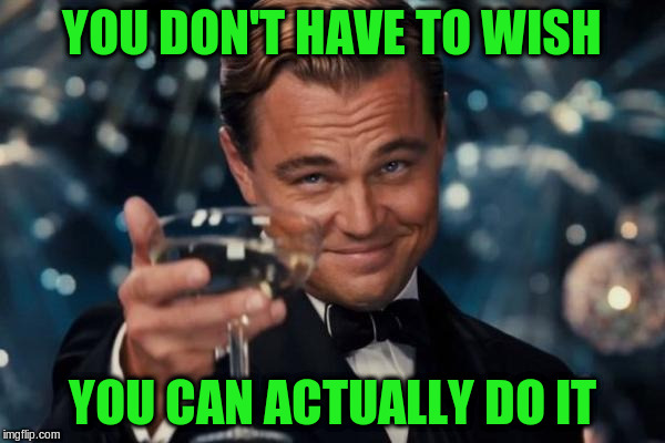 Leonardo Dicaprio Cheers Meme | YOU DON'T HAVE TO WISH YOU CAN ACTUALLY DO IT | image tagged in memes,leonardo dicaprio cheers | made w/ Imgflip meme maker