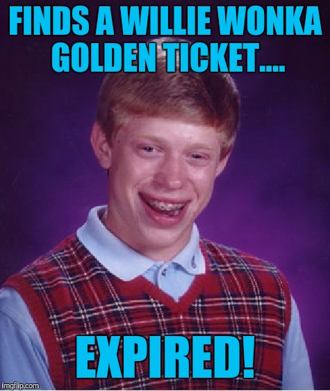 Bad Luck Brian Meme | FINDS A WILLIE WONKA GOLDEN TICKET.... EXPIRED! | image tagged in memes,bad luck brian | made w/ Imgflip meme maker