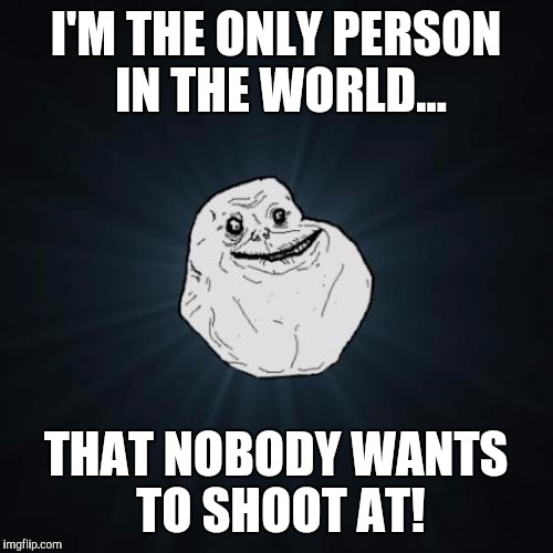 Forever Alone Meme | I'M THE ONLY PERSON IN THE WORLD... THAT NOBODY WANTS TO SHOOT AT! | image tagged in memes,forever alone | made w/ Imgflip meme maker