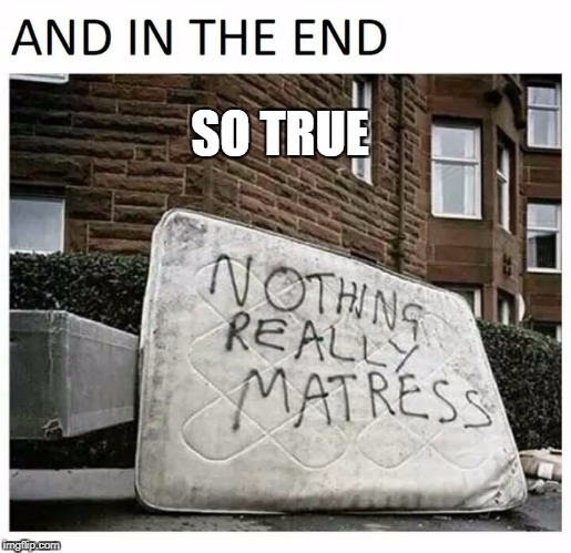 mattress | SO TRUE | image tagged in bed | made w/ Imgflip meme maker