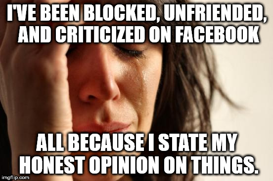 First World Problems Meme | I'VE BEEN BLOCKED, UNFRIENDED, AND CRITICIZED ON FACEBOOK ALL BECAUSE I STATE MY HONEST OPINION ON THINGS. | image tagged in memes,first world problems | made w/ Imgflip meme maker