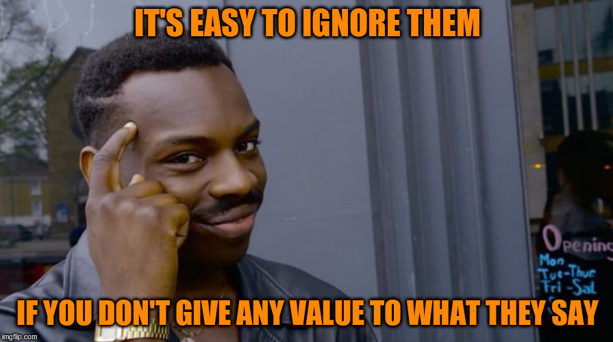 IT'S EASY TO IGNORE THEM IF YOU DON'T GIVE ANY VALUE TO WHAT THEY SAY | made w/ Imgflip meme maker