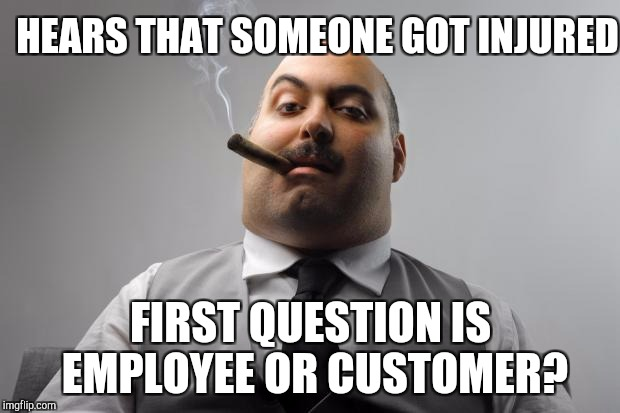 Scumbag retail boss puts customers first | HEARS THAT SOMEONE GOT INJURED FIRST QUESTION IS EMPLOYEE OR CUSTOMER? | image tagged in memes,scumbag boss,retail | made w/ Imgflip meme maker