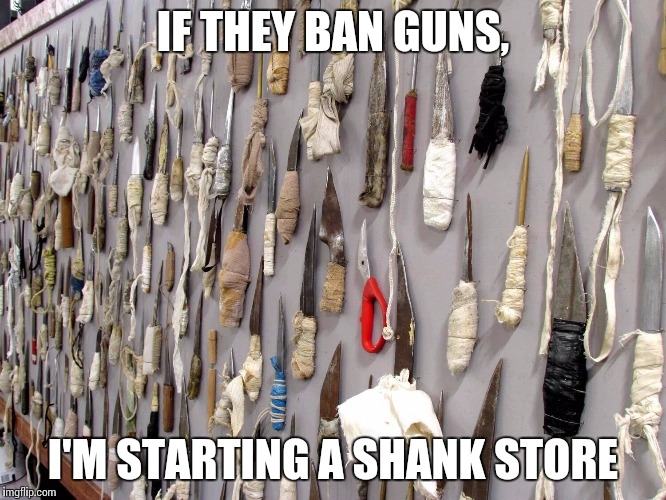 People that commit violence, do it with any weapon | IF THEY BAN GUNS, I'M STARTING A SHANK STORE | image tagged in gun debate,shank | made w/ Imgflip meme maker