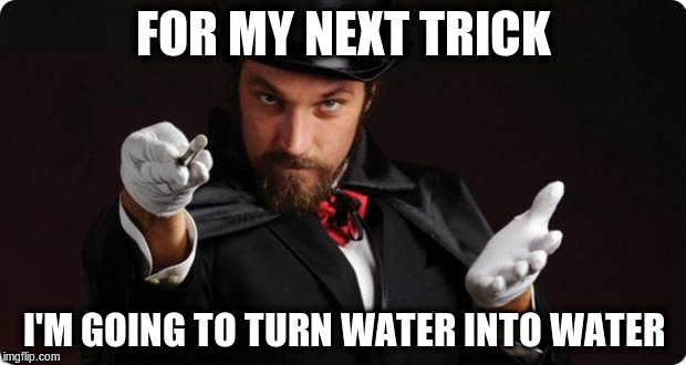 FOR MY NEXT TRICK I'M GOING TO TURN WATER INTO WATER | made w/ Imgflip meme maker