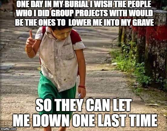 Heard this somewhere | ONE DAY IN MY BURIAL I WISH THE PEOPLE WHO I DID GROUP PROJECTS WITH WOULD BE THE ONES TO  LOWER ME INTO MY GRAVE SO THEY CAN LET ME DOWN ON | image tagged in i have a dream one day,group projects | made w/ Imgflip meme maker