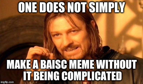 One Does Not Simply Meme | ONE DOES NOT SIMPLY MAKE A BAISC MEME WITHOUT IT BEING COMPLICATED | image tagged in memes,one does not simply | made w/ Imgflip meme maker