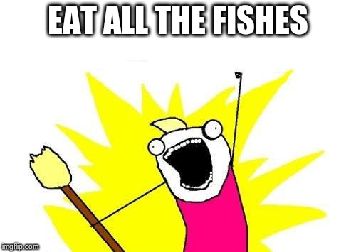 X All The Y Meme | EAT ALL THE FISHES | image tagged in memes,x all the y | made w/ Imgflip meme maker