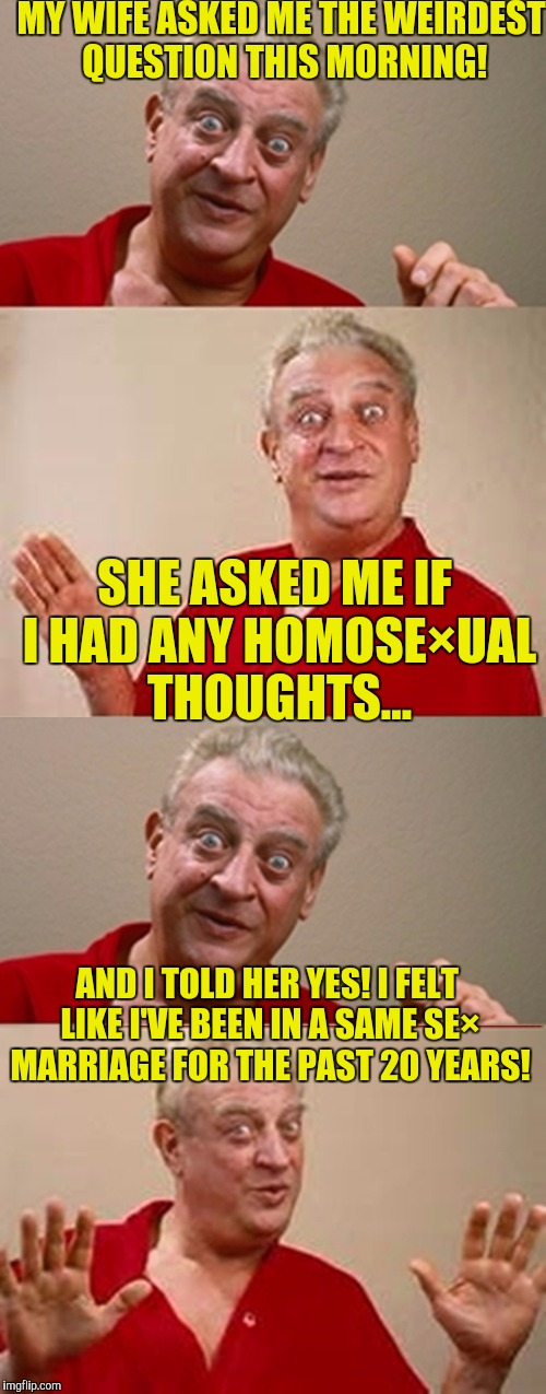Bad Pun Rodney Dangerfield | MY WIFE ASKED ME THE WEIRDEST QUESTION THIS MORNING! SHE ASKED ME IF I HAD ANY HOMOSE×UAL THOUGHTS... AND I TOLD HER YES! I FELT LIKE I'VE B | image tagged in bad pun rodney dangerfield | made w/ Imgflip meme maker