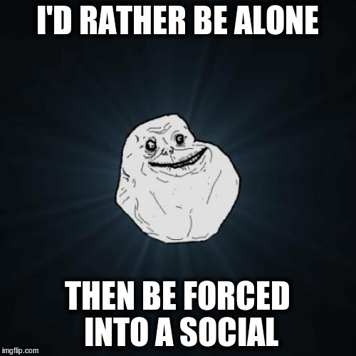 I'D RATHER BE ALONE THEN BE FORCED INTO A SOCIAL | made w/ Imgflip meme maker