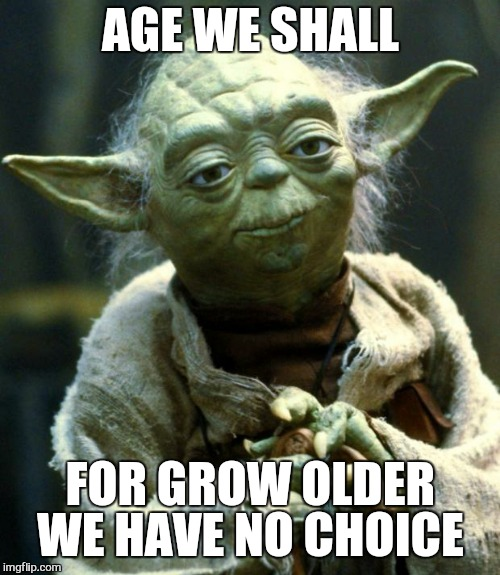 Star Wars Yoda Meme | AGE WE SHALL FOR GROW OLDER WE HAVE NO CHOICE | image tagged in memes,star wars yoda | made w/ Imgflip meme maker