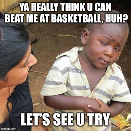 Basketball legend | YA REALLY THINK U CAN BEAT ME AT BASKETBALL, HUH? LET'S SEE U TRY | image tagged in memes,third world skeptical kid | made w/ Imgflip meme maker