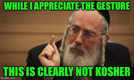 WHILE I APPRECIATE THE GESTURE THIS IS CLEARLY NOT KOSHER | made w/ Imgflip meme maker
