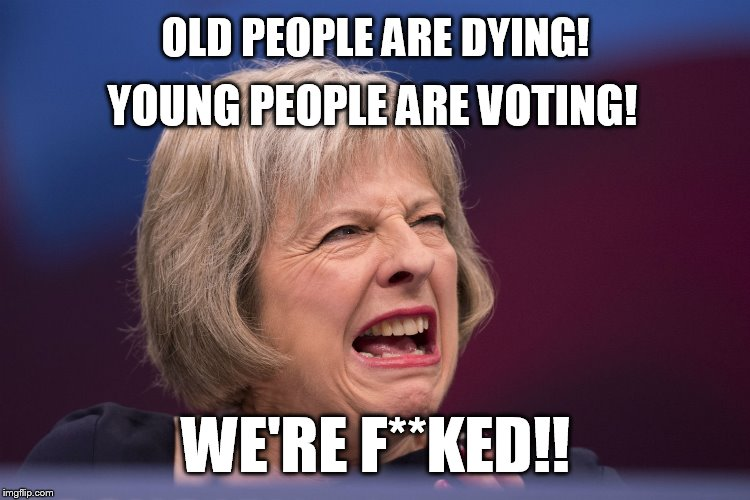 TORIES ARE F.......!! | OLD PEOPLE ARE DYING! WE'RE F**KED!! YOUNG PEOPLE ARE VOTING! | image tagged in theresa may,brexit,liberal vs conservative,tories,conservatives | made w/ Imgflip meme maker