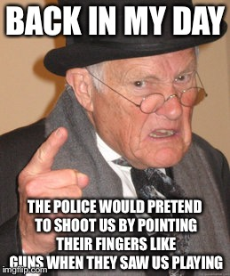 Back In My Day Meme | BACK IN MY DAY THE POLICE WOULD PRETEND TO SHOOT US BY POINTING THEIR FINGERS LIKE GUNS WHEN THEY SAW US PLAYING | image tagged in memes,back in my day | made w/ Imgflip meme maker