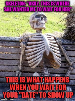 "Waiting Skeleton Meme | SKELETON: ""OKAY, THIS IS WHERE SHE WANTED ME TO WAIT FOR HER"" THIS IS WHAT HAPPENS WHEN YOU WAIT FOR YOUR ""DATE"" TO SHOW UP 
