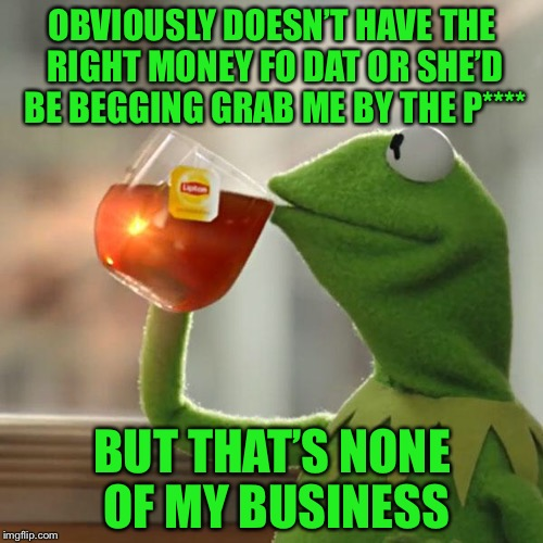 But Thats None Of My Business Meme | OBVIOUSLY DOESN'T HAVE THE RIGHT MONEY FO DAT OR SHE'D BE BEGGING GRAB ME BY THE P**** BUT THAT'S NONE OF MY BUSINESS | image tagged in memes,but thats none of my business,kermit the frog | made w/ Imgflip meme maker